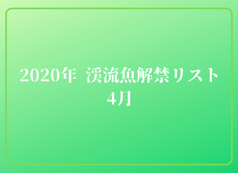 2020年  4月渓流魚解禁リスト